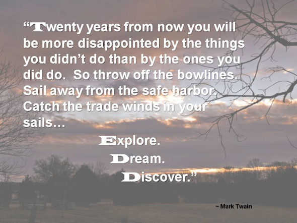 """Twenty years from now you will be more disappointed by the things you didn't do than by the ones you did. So throw off the bowlines. Sail away from the safe harbor. Catch the trade winds in your sails. Explore. Dream. Discover."" - Mark Twain"